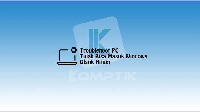 Troublehoot PC Yang Tidak Bisa Masuk Windows Blank Hitam