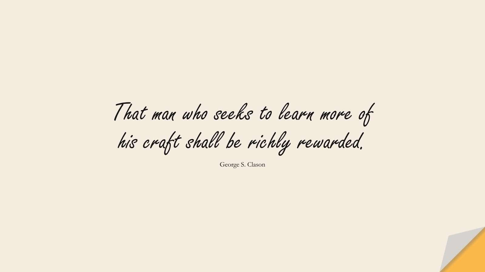 That man who seeks to learn more of his craft shall be richly rewarded. (George S. Clason);  #MoneyQuotes