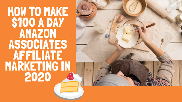 How to Make $100 a Day Amazon Associates Affiliate Marketing in 2020