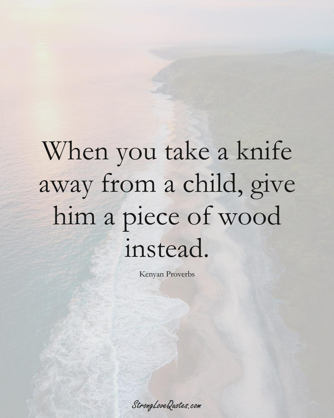 When you take a knife away from a child, give him a piece of wood instead. (Kenyan Sayings);  #AfricanSayings