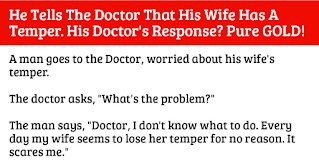 """This Doctor knows how to solve a problem!  A man goes to the Doctor, worried about his wife's temper.  The Doctor asks: """"What's the problem?    The man says: """"Doctor, I don't know what to do. Every day my wife seems to lose her temper for no reason. It scares me.""""    The Doctor says: """"I have a cure for that. When it seems that your wife is getting angry, just take a glass of water and start swishing it in your mouth.   Just swish and swish but don't swallow it until she either leaves the room or calms down.""""    Two weeks later the man comes back to the doctor looking fresh and reborn.    The man says: """"Doctor that was a brilliant idea! Every time my wife started losing it, I swished with water. I swished and swished, and she calmed right down! How does a glass of water do that?""""    The Doctor says: """"The water itself does nothing. It's keeping your mouth shut that does the trick"""".    He diagnosed the problem really well!"""