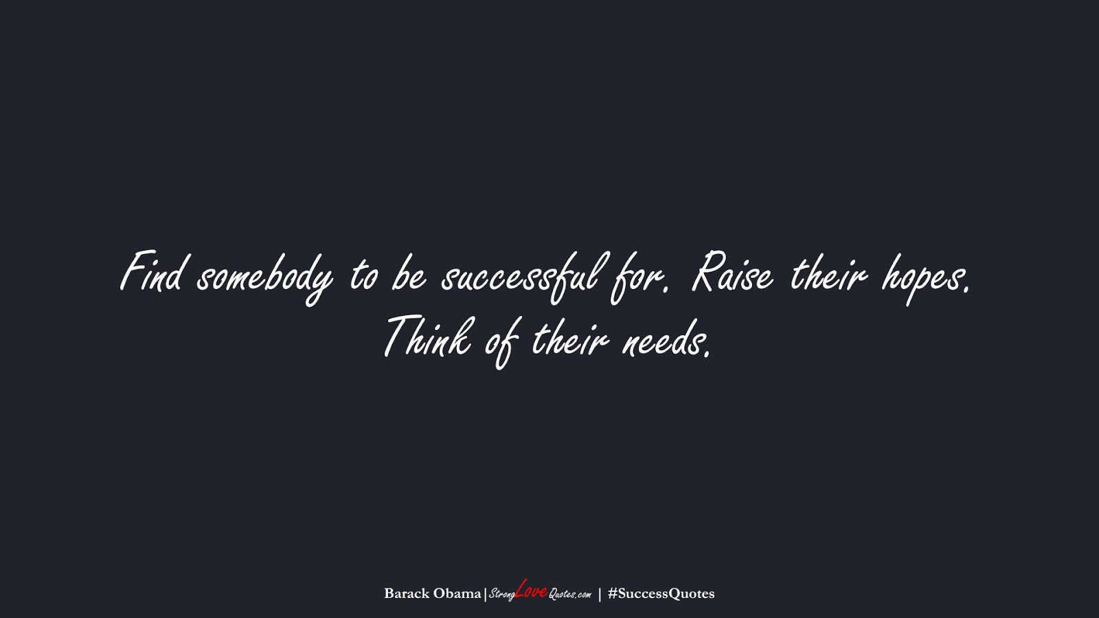 Find somebody to be successful for. Raise their hopes. Think of their needs. (Barack Obama);  #SuccessQuotes