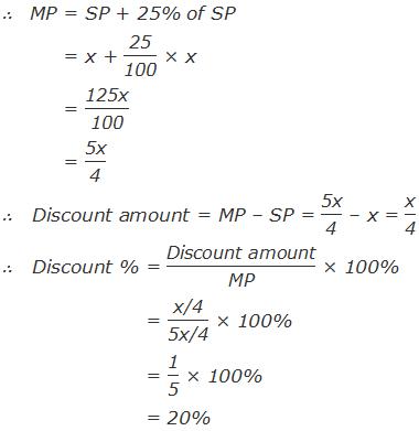 "∴   MP = SP + 25% of SP = x + ""25"" /""100""  × x = ""125x"" /""100""  = ""5x"" /""4""  ∴   Discount amount = MP – SP = ""5x"" /""4""  – x = ""x"" /""4""  ∴   Discount % = ""Discount amount"" /""MP""  × 100% = ""x/4"" /""5x/4""  × 100% = ""1"" /""5""  × 100% = 20%"