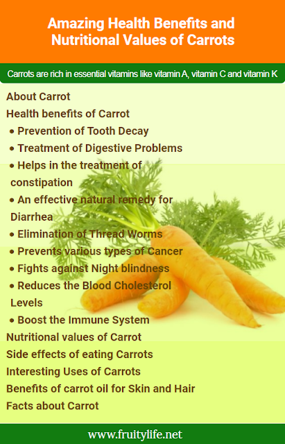 About Carrot  Health benefits of Carrot  Prevention of Tooth Decay Treatment of Digestive Problems Helps in the treatment of constipation An effective natural remedy for Diarrhea Elimination of Thread Worms Prevents various types of Cancer Fights against Night blindness Reduces the Blood Cholesterol Levels Boost the Immune System Nutritional values of Carrot  Side effects of eating Carrots  Interesting Uses of Carrots  Benefits of carrot oil for Skin and Hair  Facts about Carrot