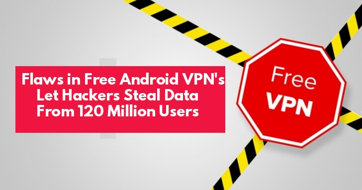 Major Vulnerabilities in Top Free Android VPN Apps Let Hackers Stealing Passwords, Photos, Messages From 120 Million Users