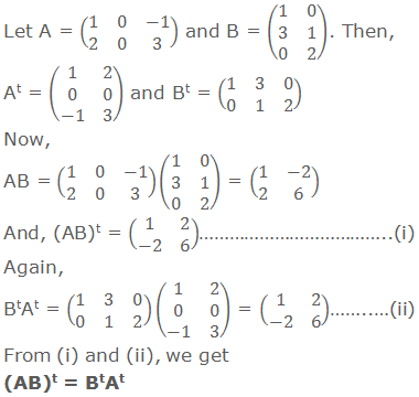 Let A = (■(1&0&-1@2&0&3)) and B = (■(1&0@3&1@0&2)). Then, At = (■(1&2@0&0@-1&3)) and Bt = (■(1&3&0@0&1&2)) Now, AB = (■(1&0&-1@2&0&3))(■(1&0@3&1@0&2)) = (■(1&-2@2&6)) And, (AB)t = (■(1&2@-2&6))………………………………..(i) Again, BtAt = (■(1&3&0@0&1&2))(■(1&2@0&0@-1&3)) = (■(1&2@-2&6))……..…(ii) From (i) and (ii), we get (AB)t = BtAt
