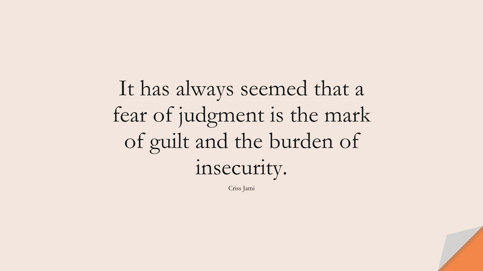It has always seemed that a fear of judgment is the mark of guilt and the burden of insecurity. (Criss Jami);  #FearQuotes
