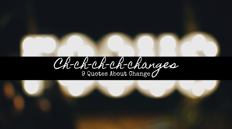 9 Quotes About Ch-ch-ch-ch-changes
