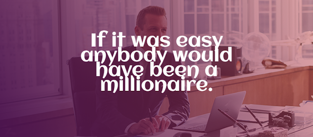 if it was easy anybody would have been a millionaire