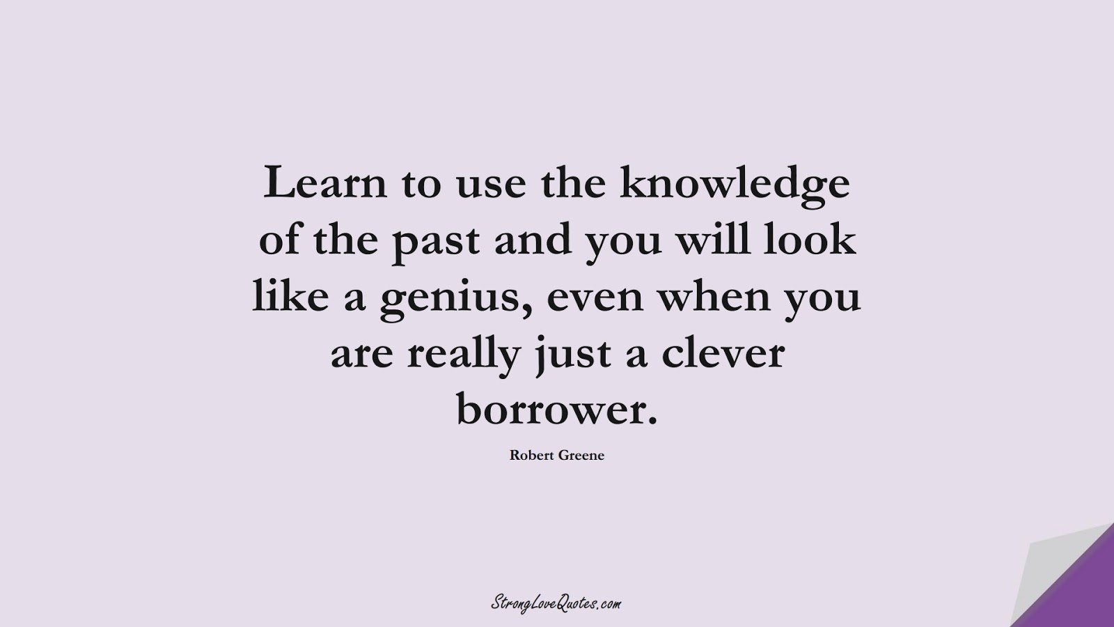 Learn to use the knowledge of the past and you will look like a genius, even when you are really just a clever borrower. (Robert Greene);  #LearningQuotes