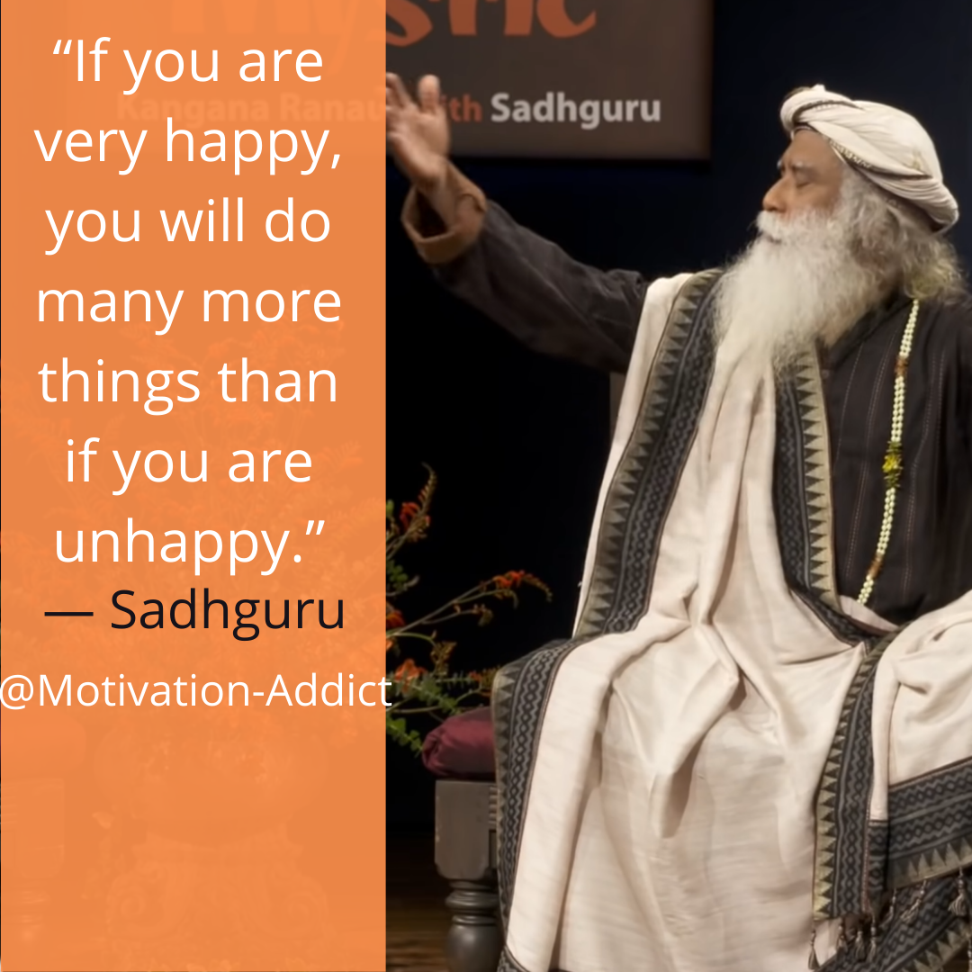 "If you are very happy, you will do many more things than you are unhappy""- SADHGURU, JAGGI VASUDEV"