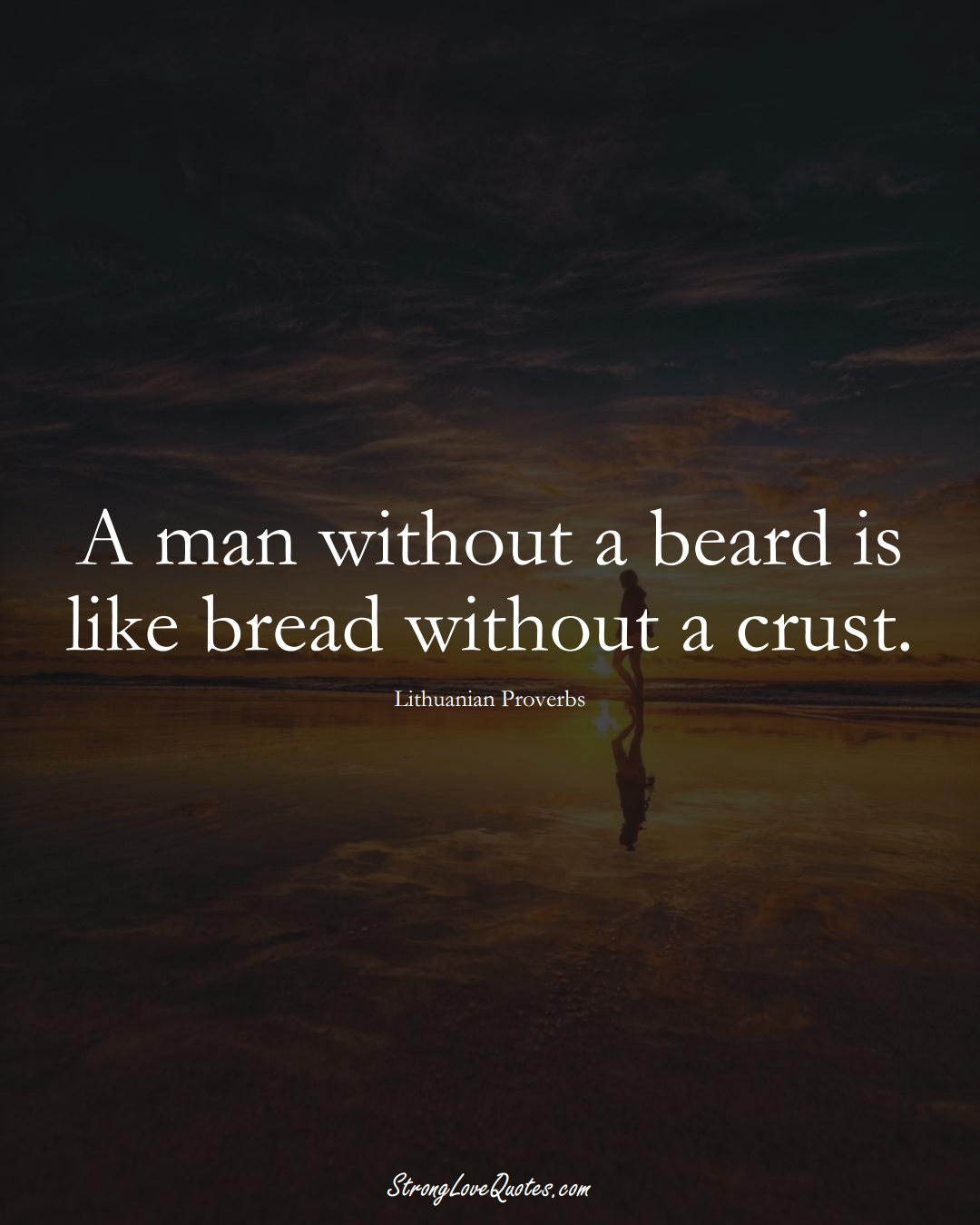 A man without a beard is like bread without a crust. (Lithuanian Sayings);  #AsianSayings