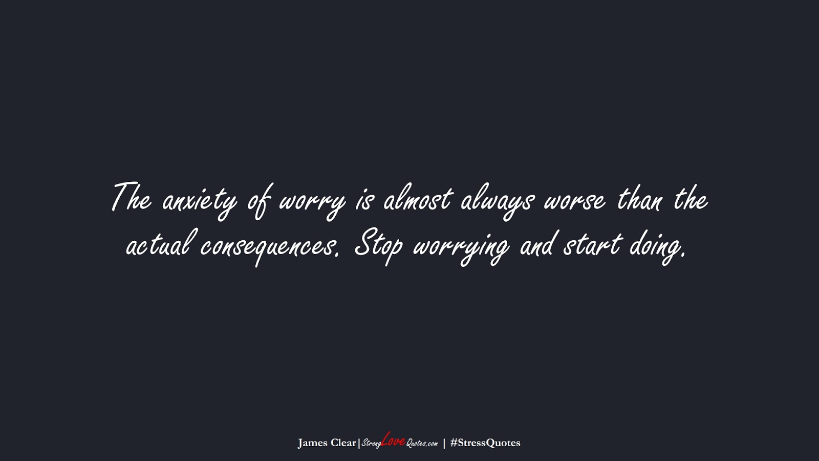 The anxiety of worry is almost always worse than the actual consequences. Stop worrying and start doing. (James Clear);  #StressQuotes