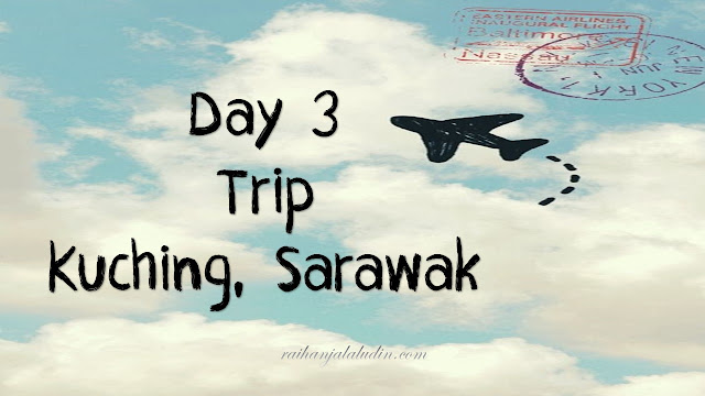 Day 3 - Trip ke Kuching, Sarawak