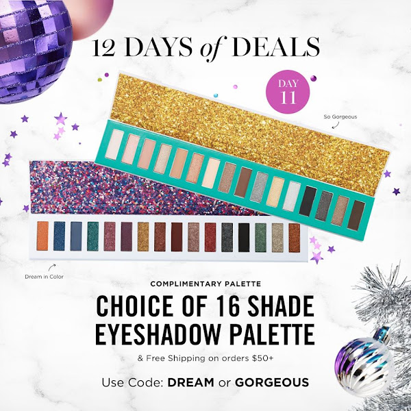 The 11th day of 12 Days of Deals. FREE/CHOICE OF 16 SHADE EYESHADOW PALLETTE & FREE SHIPPING ON ORDER $50+. USE CODE DREAM OR GORGEOUS. EXPIRES MIDNIGHT TONIGHT 11/21/19