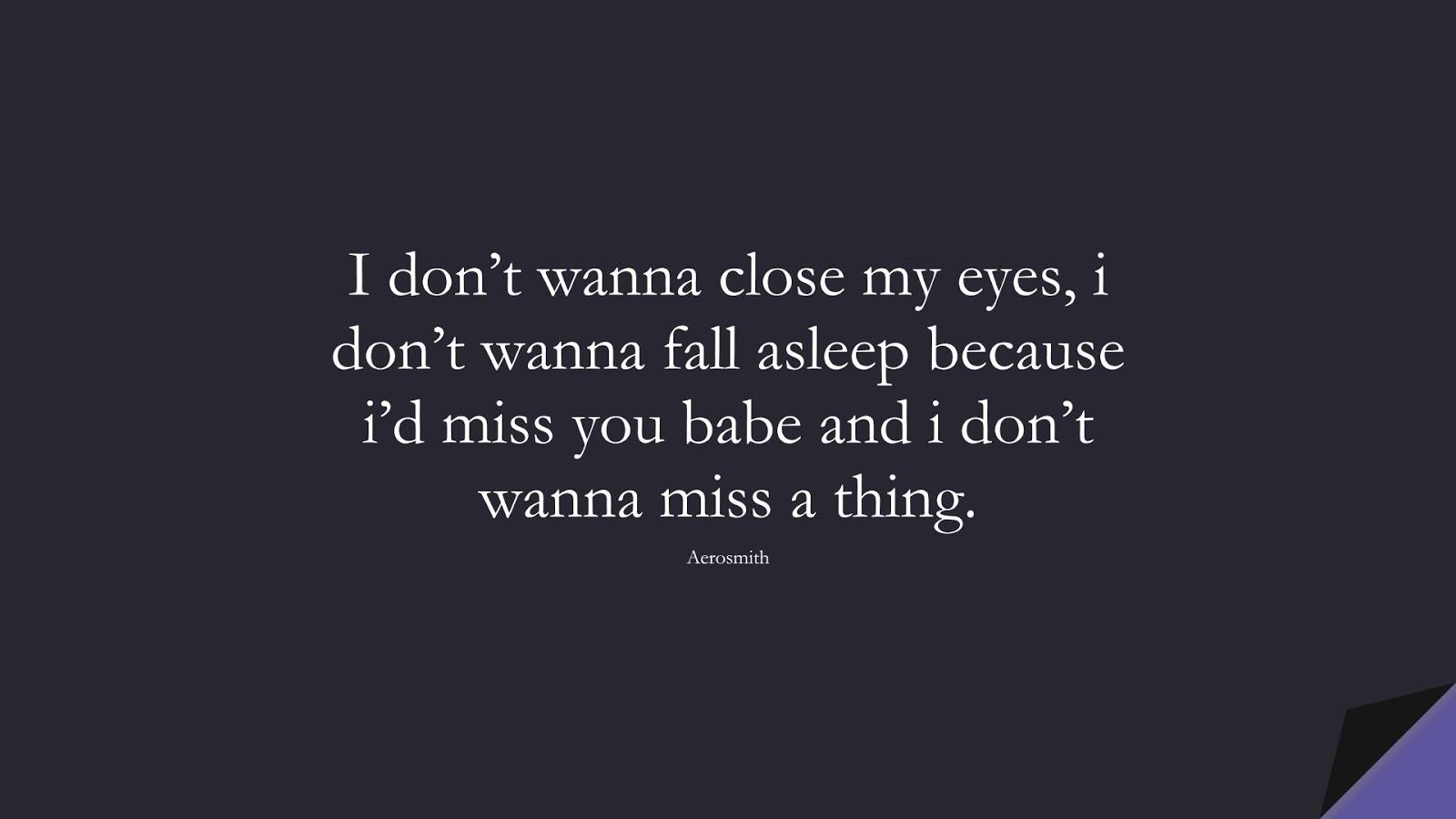 I don't wanna close my eyes, i don't wanna fall asleep because i'd miss you babe and i don't wanna miss a thing. (Aerosmith);  #LoveQuotes