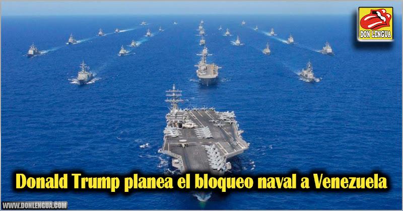 Donald Trump planea el bloqueo naval a Venezuela