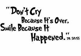 """""""Don't cry because it's over, smile because it happened."""" ― Dr. Seuss"""