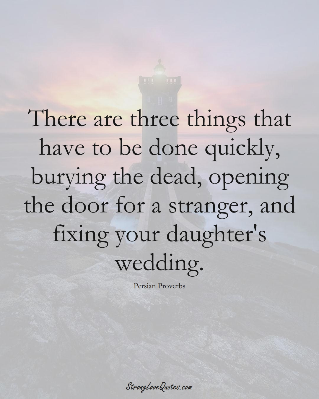 There are three things that have to be done quickly, burying the dead, opening the door for a stranger, and fixing your daughter's wedding. (Persian Sayings);  #aVarietyofCulturesSayings