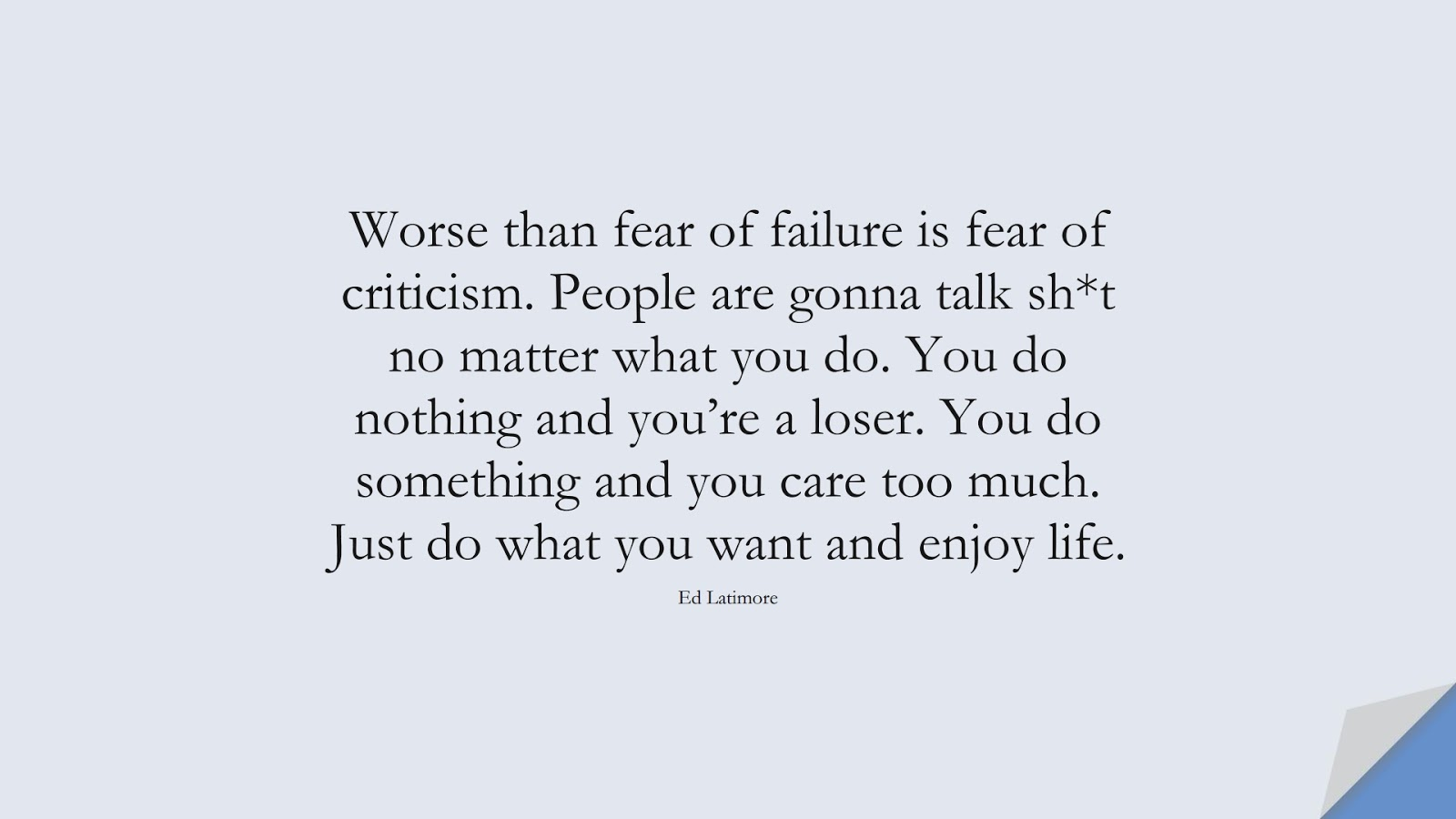 Worse than fear of failure is fear of criticism. People are gonna talk sh*t no matter what you do. You do nothing and you're a loser. You do something and you care too much. Just do what you want and enjoy life. (Ed Latimore);  #BeYourselfQuotes