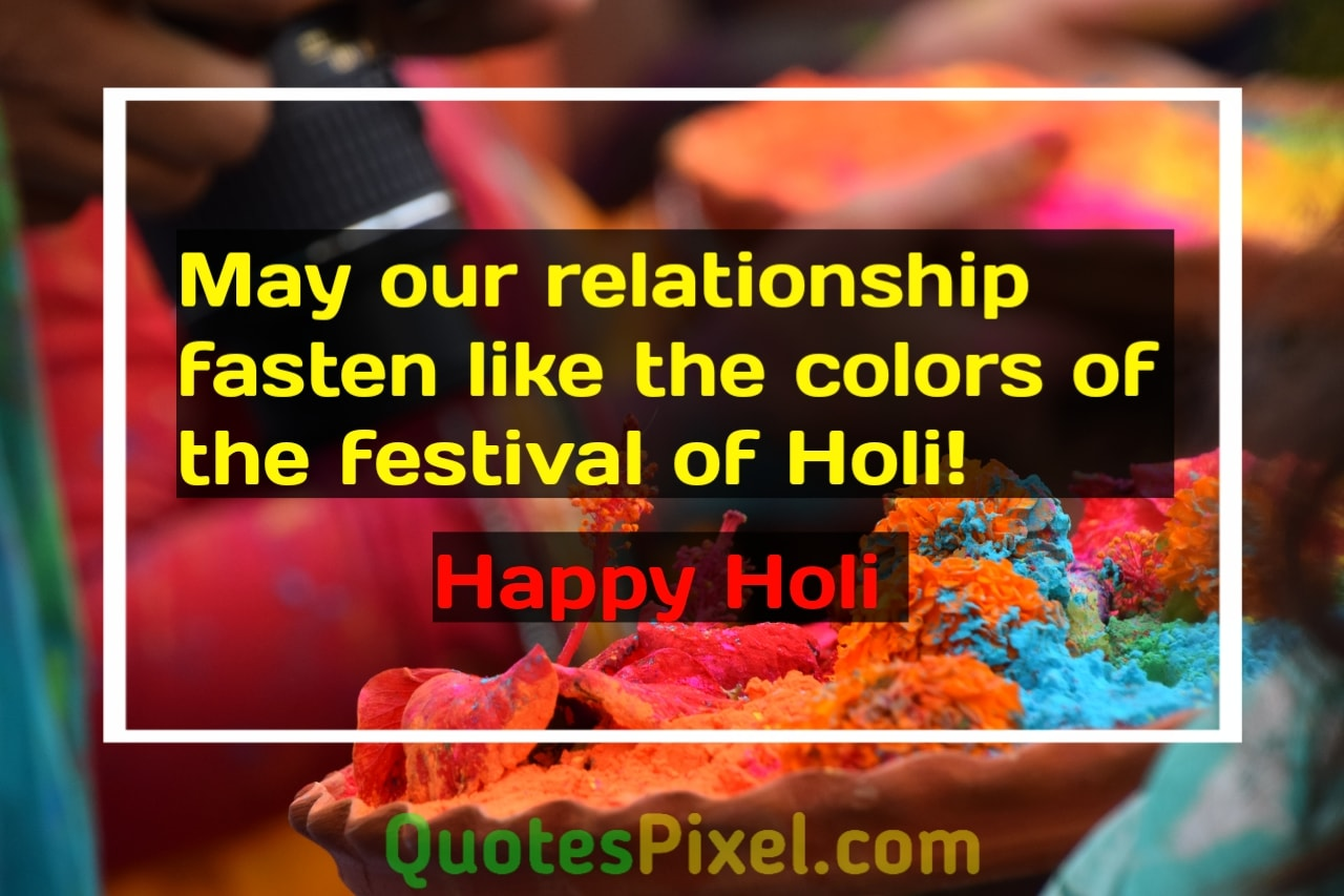 May our relationship fasten like the colors of the festival of Holi!  Happy Holi!