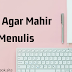 Tips Agar Mahir Menulis