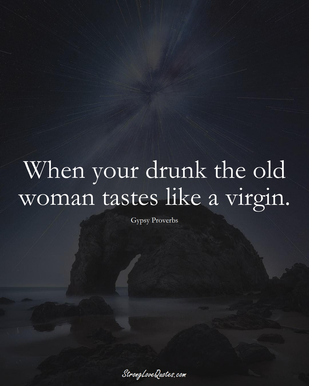 When your drunk the old woman tastes like a virgin. (Gypsy Sayings);  #aVarietyofCulturesSayings