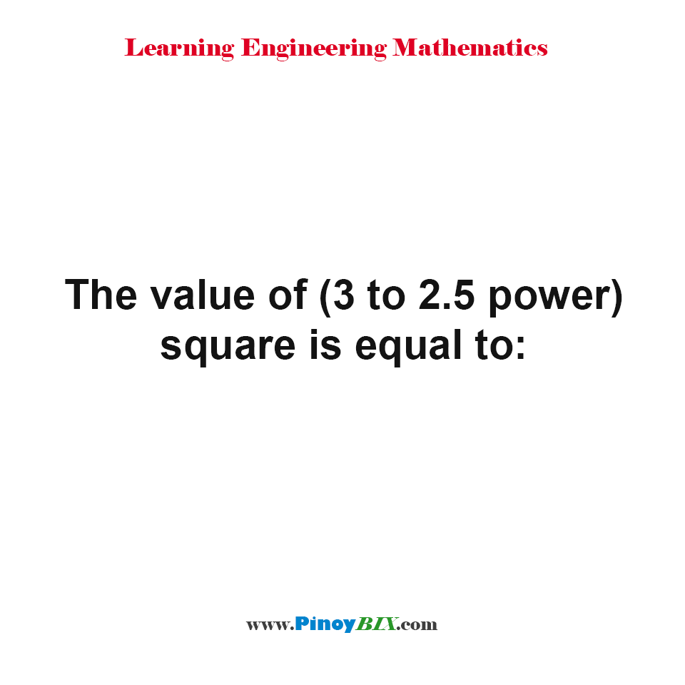 What is the value of (3 to 2.5 power) square?