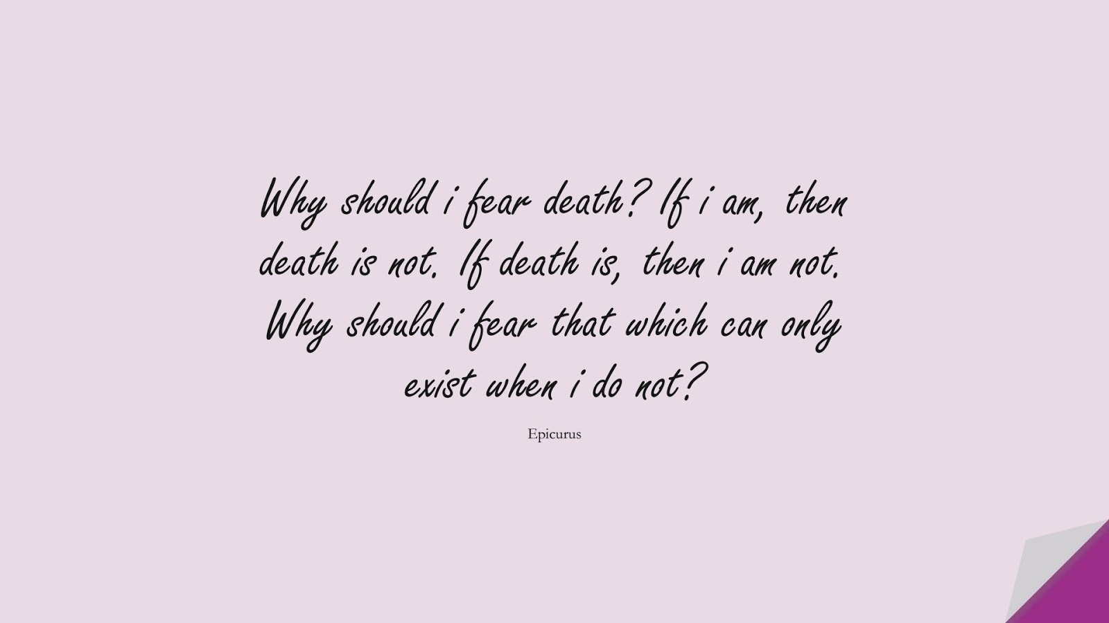 Why should i fear death? If i am, then death is not. If death is, then i am not. Why should i fear that which can only exist when i do not? (Epicurus);  #FearQuotes