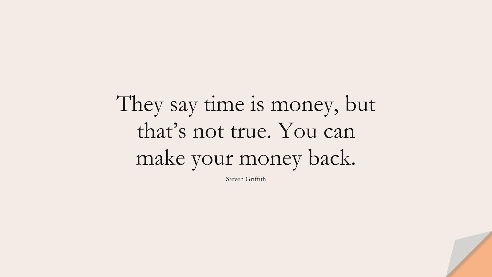 They say time is money, but that's not true. You can make your money back. (Steven Griffith);  #MoneyQuotes