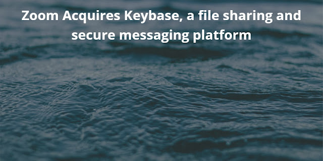 Zoom Acquires Keybase, a File sharing and Secure Messaging Platform