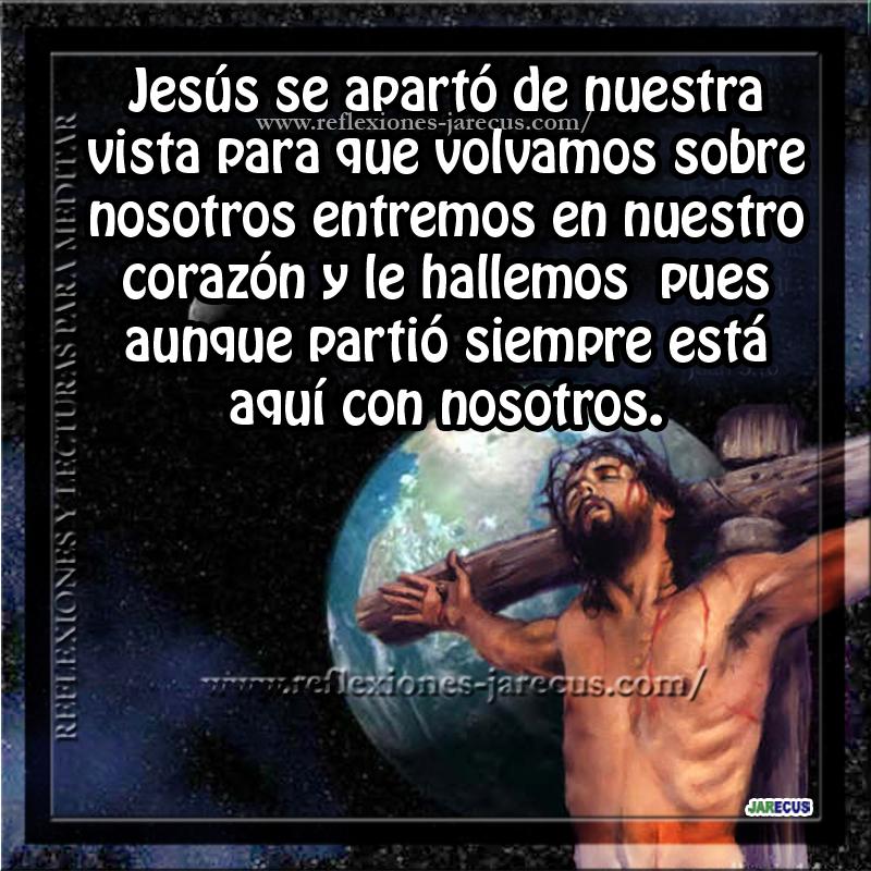 Jesús se apartó de nuestra vista para que volvamos sobre nosotros entremos en nuestro corazón y le hallemos pues aunque partió siempre está aquí con nosotros.