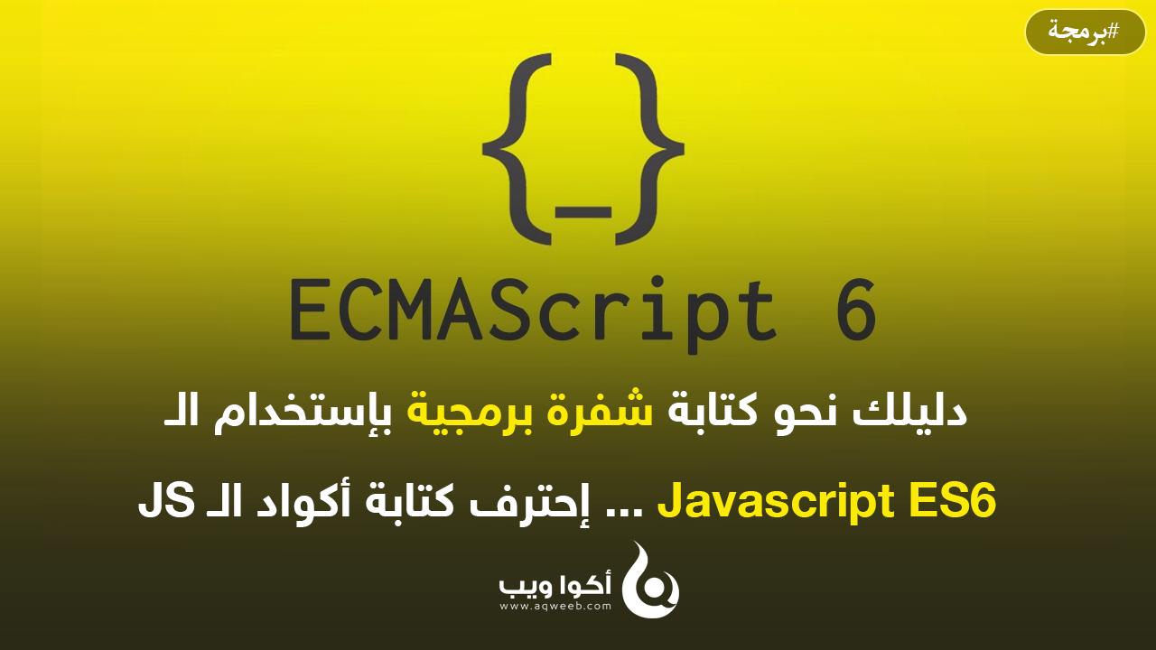 دليلك نحو كتابة شفرة برمجية بإستخدام الـ Javascript ES6