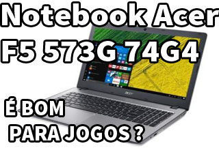 Notebook Acer F5 573G 74G4 review análise avaliação