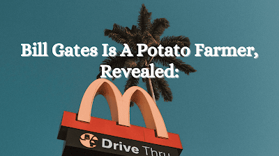 Bill Gates Is A Potato Farmer, Revealed:
