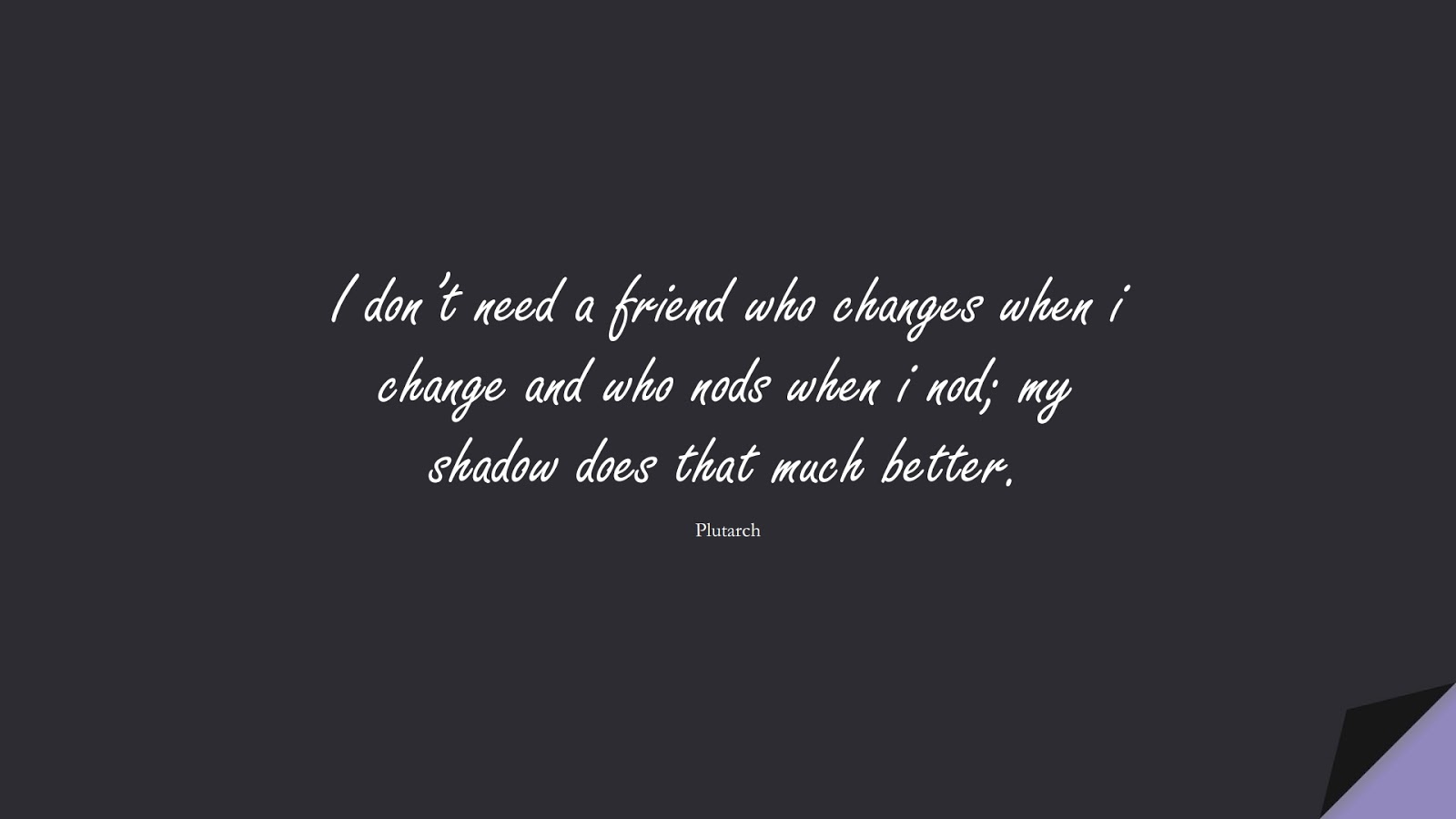 I don't need a friend who changes when i change and who nods when i nod; my shadow does that much better. (Plutarch);  #FriendshipQuotes