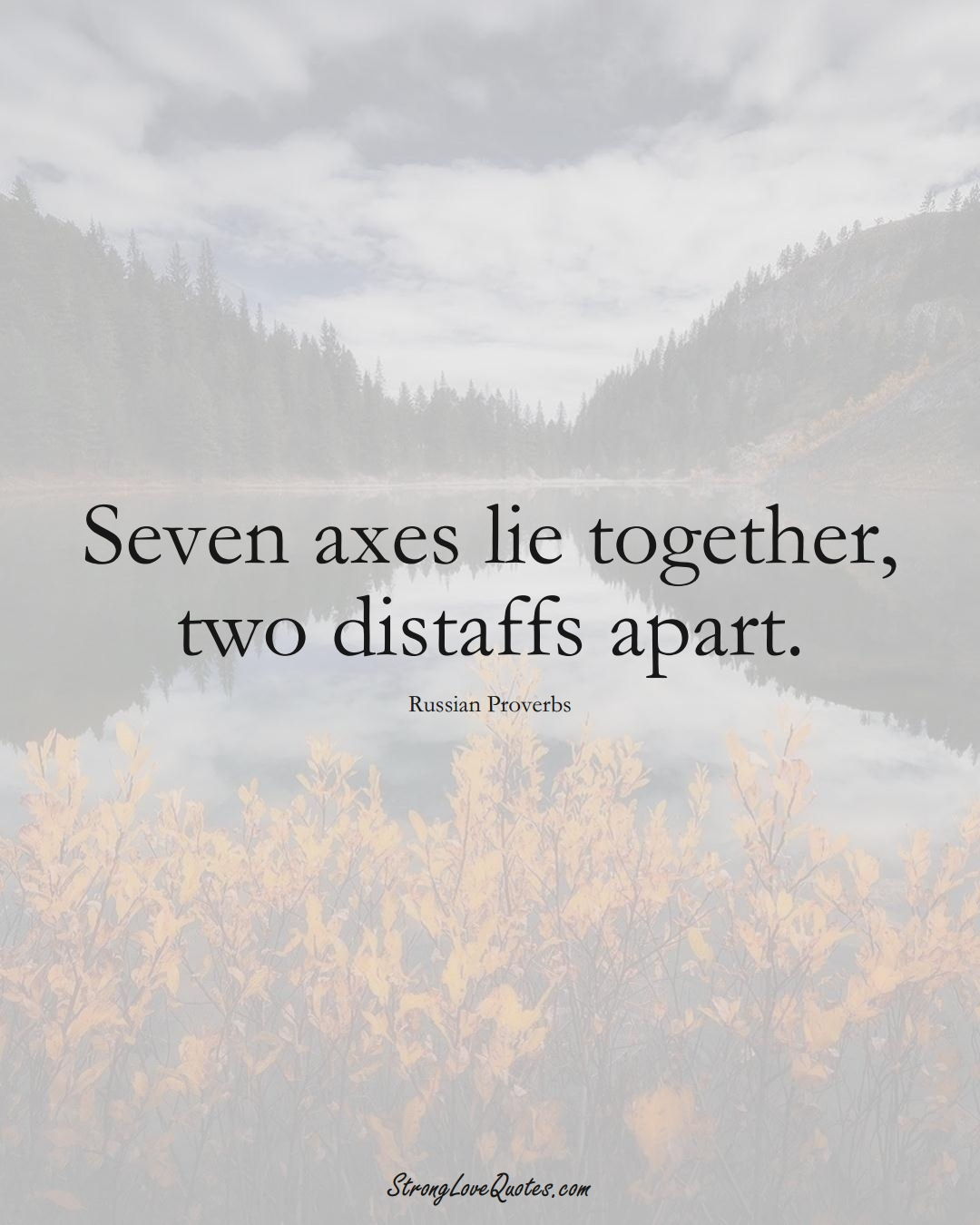 Seven axes lie together, two distaffs apart. (Russian Sayings);  #AsianSayings