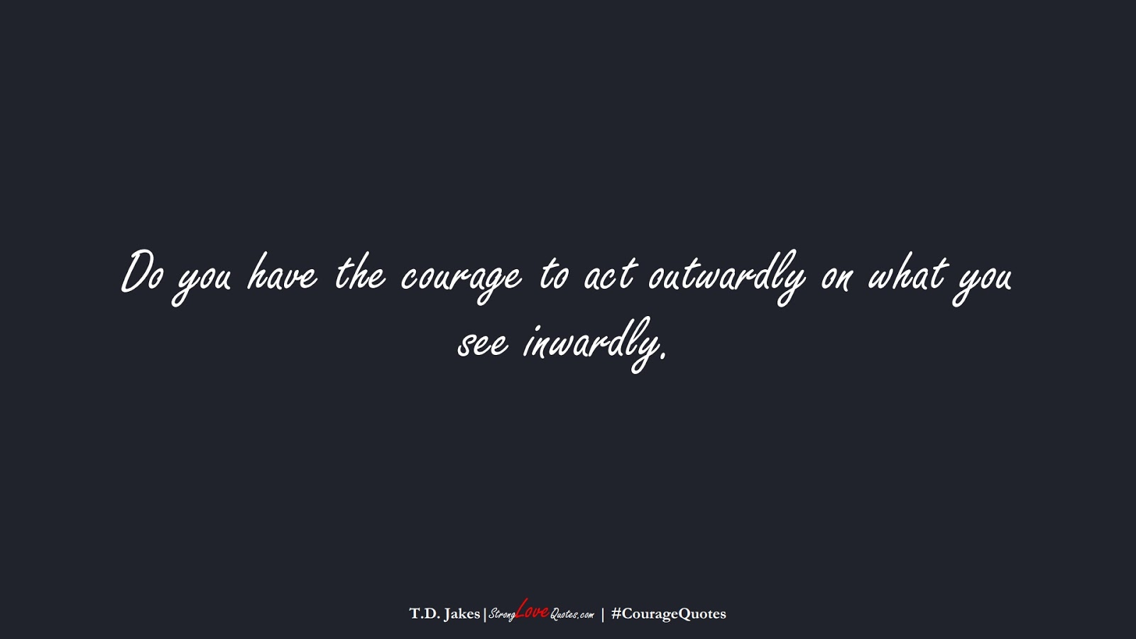 Do you have the courage to act outwardly on what you see inwardly. (T.D. Jakes);  #CourageQuotes
