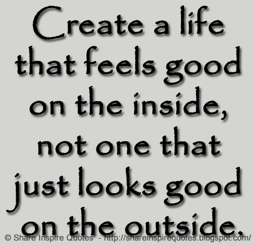 Create A Life That Feels Good On The Inside Not One That Just Looks