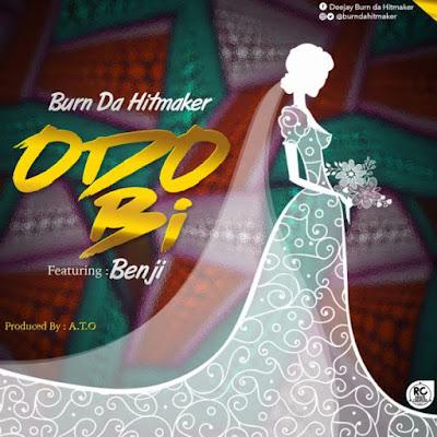 Burn Da Hitmaker – Odo Bi (Feat Benji) (Prod by A.T.O)