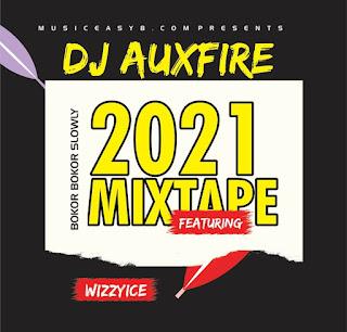 DJ Auxfire 2021 Mixtape Featuring Bokor Bokor (Slowly) by Wizzyice