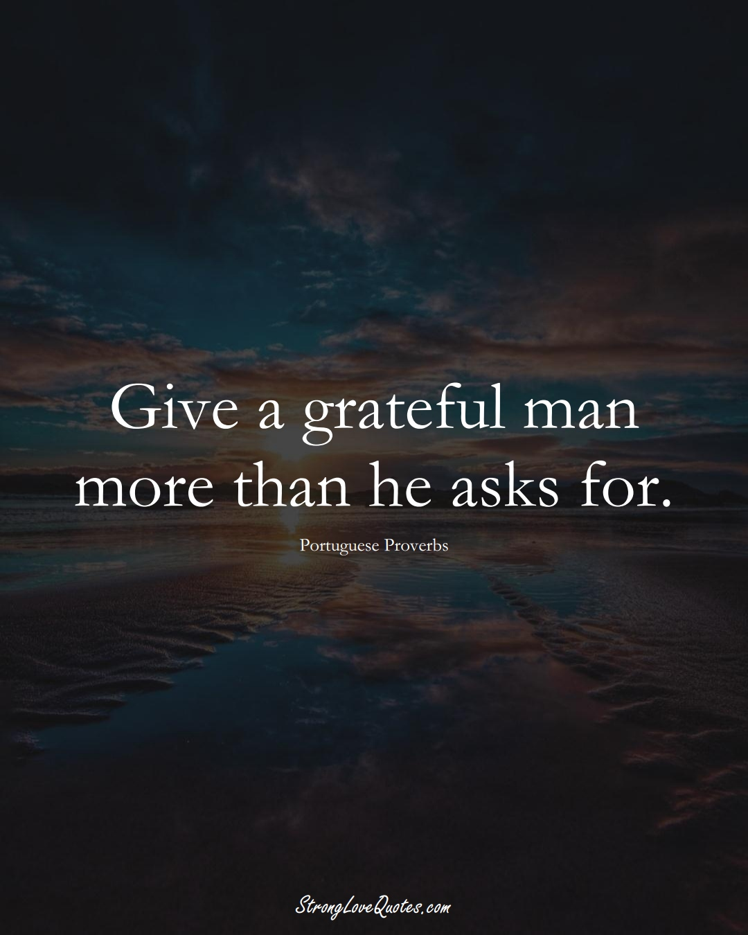 Give a grateful man more than he asks for. (Portuguese Sayings);  #EuropeanSayings