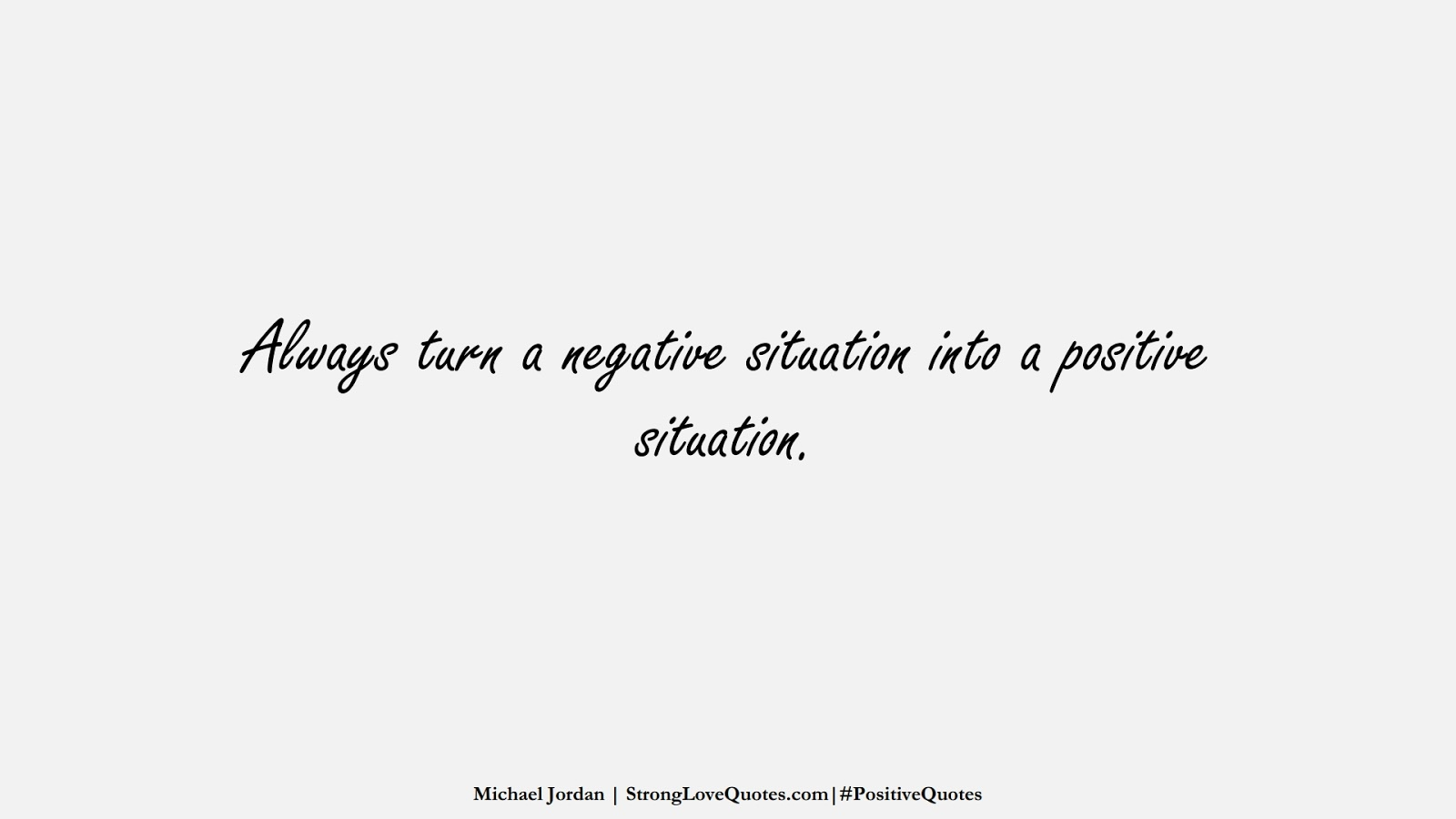 Always turn a negative situation into a positive situation. (Michael Jordan);  #PositiveQuotes
