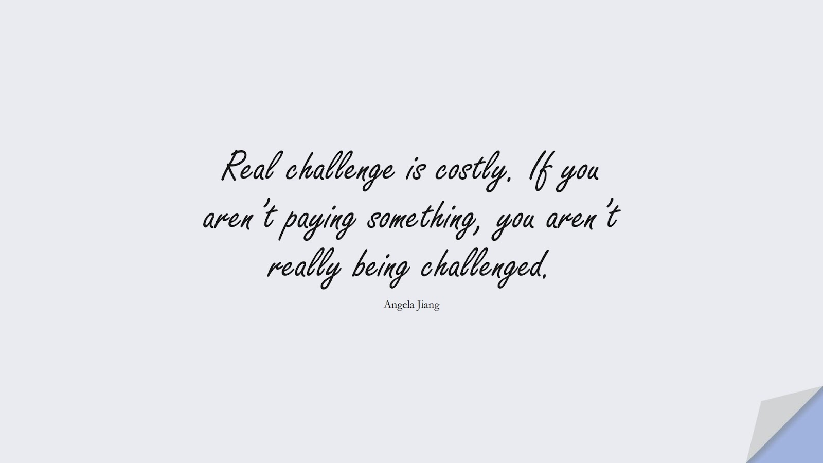 Real challenge is costly. If you aren't paying something, you aren't really being challenged. (Angela Jiang);  #BeingStrongQuotes