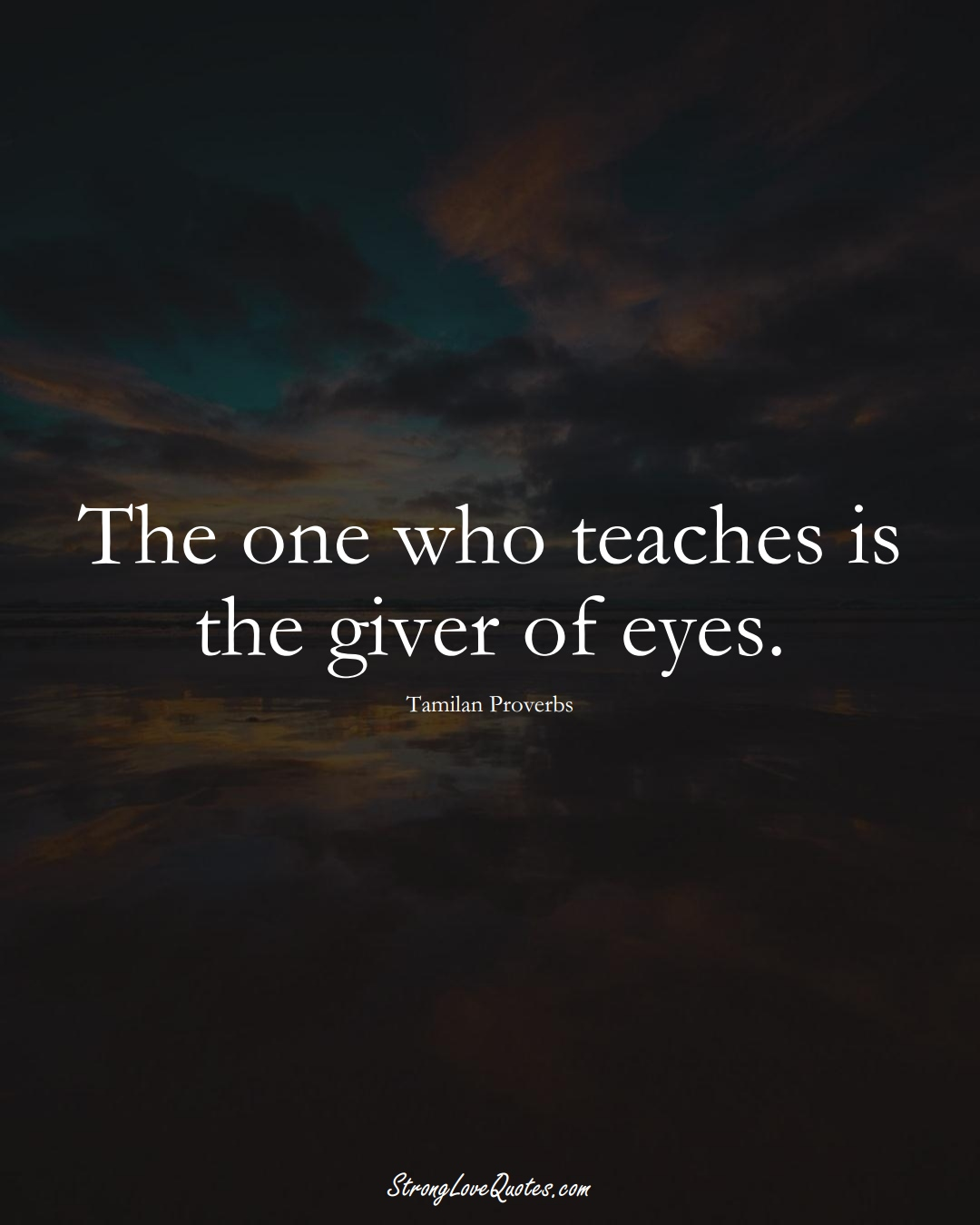 The one who teaches is the giver of eyes. (Tamilan Sayings);  #aVarietyofCulturesSayings