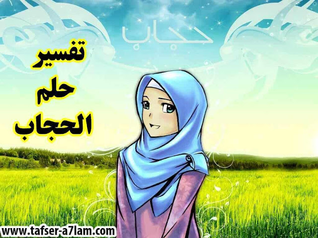الحجاب في المنام,تفسير حلم الحجاب,لبس الحجاب في الحلم,خلع الحجاب,ألع الحجاب في الحلم,ارتداء حجاب