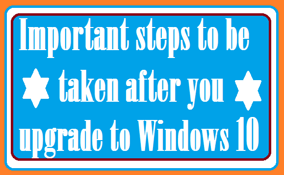 Windows10 - Important things to be done immediately after upgrade to Windows 10