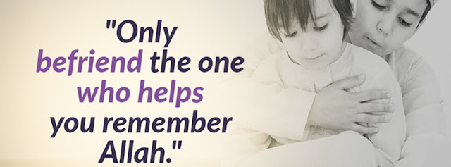 Only befriend the one who helps you remember Allah
