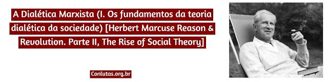 A Dialética Marxista (I. Os fundamentos da teoria dialética da sociedade) [Herbert Marcuse Reason & Revolution. Parte II, The Rise of Social Theory]