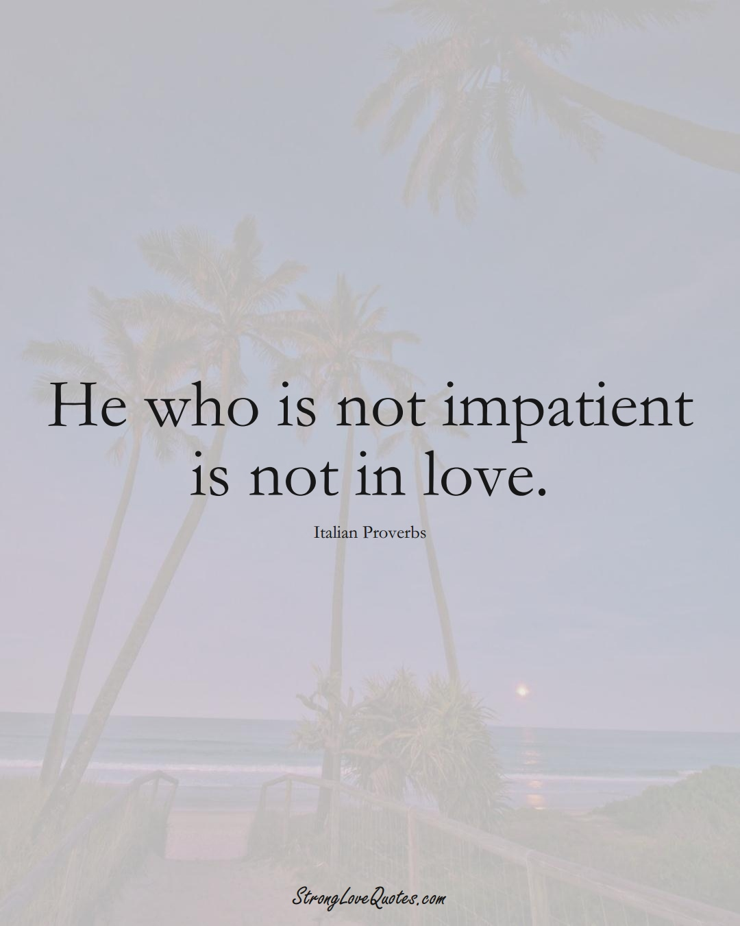 He who is not impatient is not in love. (Italian Sayings);  #EuropeanSayings
